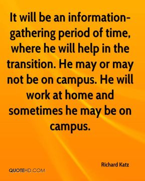 It will be an information-gathering period of time, where he will help in the transition. He may or may not be on campus. He will work at home and sometimes he may be on campus.