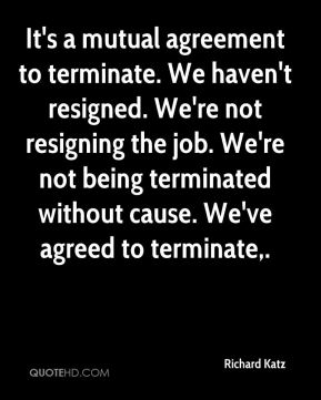 Richard Katz  - It's a mutual agreement to terminate. We haven't resigned. We're not resigning the job. We're not being terminated without cause. We've agreed to terminate.