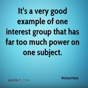 Richard Katz  - It's a very good example of one interest group that has far too much power on one subject.