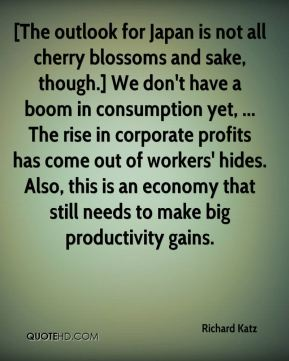 Richard Katz  - [The outlook for Japan is not all cherry blossoms and sake, though.] We don't have a boom in consumption yet, ... The rise in corporate profits has come out of workers' hides. Also, this is an economy that still needs to make big productivity gains.