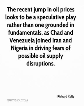 Richard Kelly  - The recent jump in oil prices looks to be a speculative play rather than one grounded in fundamentals, as Chad and Venezuela joined Iran and Nigeria in driving fears of possible oil supply disruptions.