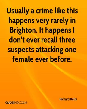 Richard Kelly  - Usually a crime like this happens very rarely in Brighton. It happens I don't ever recall three suspects attacking one female ever before.
