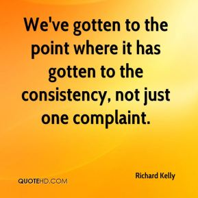 Richard Kelly  - We've gotten to the point where it has gotten to the consistency, not just one complaint.
