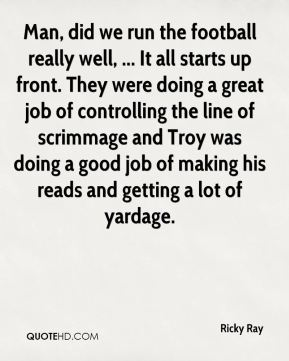 Ricky Ray  - Man, did we run the football really well, ... It all starts up front. They were doing a great job of controlling the line of scrimmage and Troy was doing a good job of making his reads and getting a lot of yardage.