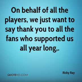 Ricky Ray  - On behalf of all the players, we just want to say thank you to all the fans who supported us all year long.