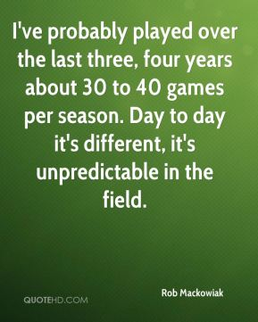 Rob Mackowiak  - I've probably played over the last three, four years about 30 to 40 games per season. Day to day it's different, it's unpredictable in the field.