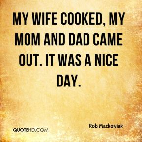 Rob Mackowiak  - My wife cooked, my mom and dad came out. It was a nice day.