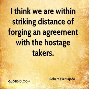 I think we are within striking distance of forging an agreement with the hostage takers.