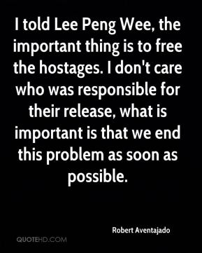 Robert Aventajado  - I told Lee Peng Wee, the important thing is to free the hostages. I don't care who was responsible for their release, what is important is that we end this problem as soon as possible.