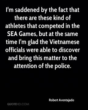 Robert Aventajado  - I'm saddened by the fact that there are these kind of athletes that competed in the SEA Games, but at the same time I'm glad the Vietnamese officials were able to discover and bring this matter to the attention of the police.