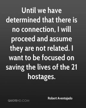 Until we have determined that there is no connection, I will proceed and assume they are not related. I want to be focused on saving the lives of the 21 hostages.