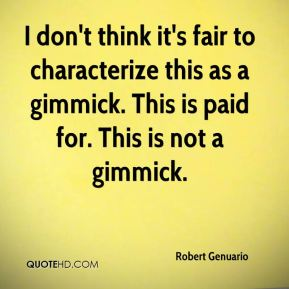 Robert Genuario  - I don't think it's fair to characterize this as a gimmick. This is paid for. This is not a gimmick.
