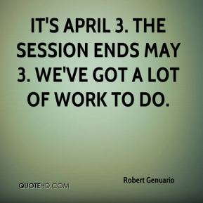 Robert Genuario  - It's April 3. The session ends May 3. We've got a lot of work to do.