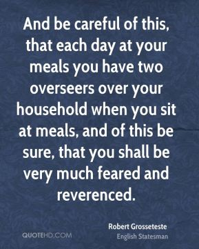 Robert Grosseteste - And be careful of this, that each day at your meals you have two overseers over your household when you sit at meals, and of this be sure, that you shall be very much feared and reverenced.