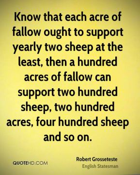 Robert Grosseteste - Know that each acre of fallow ought to support yearly two sheep at the least, then a hundred acres of fallow can support two hundred sheep, two hundred acres, four hundred sheep and so on.