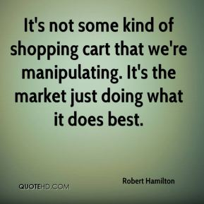 Robert Hamilton  - It's not some kind of shopping cart that we're manipulating. It's the market just doing what it does best.