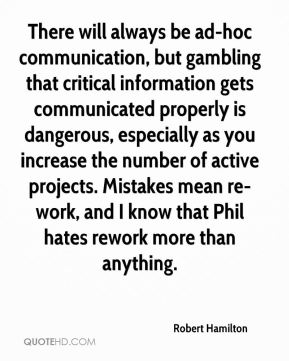 Robert Hamilton  - There will always be ad-hoc communication, but gambling that critical information gets communicated properly is dangerous, especially as you increase the number of active projects. Mistakes mean re-work, and I know that Phil hates rework more than anything.