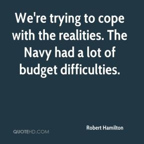 We're trying to cope with the realities. The Navy had a lot of budget difficulties.