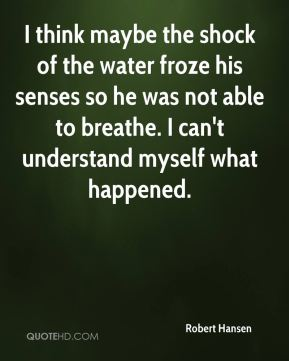 I think maybe the shock of the water froze his senses so he was not able to breathe. I can't understand myself what happened.
