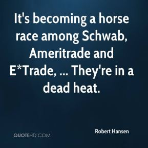 It's becoming a horse race among Schwab, Ameritrade and E*Trade, ... They're in a dead heat.