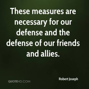 These measures are necessary for our defense and the defense of our friends and allies.