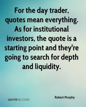 Robert Murphy  - For the day trader, quotes mean everything. As for institutional investors, the quote is a starting point and they're going to search for depth and liquidity.