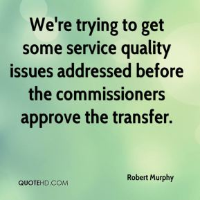 Robert Murphy  - We're trying to get some service quality issues addressed before the commissioners approve the transfer.