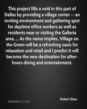 Robert Shaw  - This project fills a void in this part of Dallas by providing a village center -- an inviting environment and gathering spot for daytime office workers as well as residents near or visiting the Galleria area, ... As the name implies, Village on the Green will be a refreshing oasis for relaxation and retail and I predict it will become the new destination for after-hours dining and entertainment.