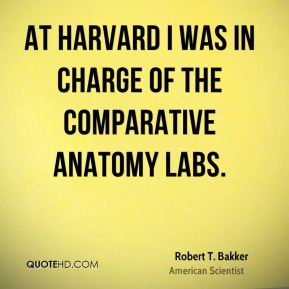 Robert T. Bakker - At Harvard I was in charge of the comparative anatomy labs.