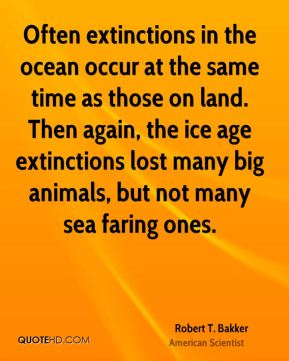 Often extinctions in the ocean occur at the same time as those on land. Then again, the ice age extinctions lost many big animals, but not many sea faring ones.