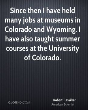Robert T. Bakker - Since then I have held many jobs at museums in Colorado and Wyoming. I have also taught summer courses at the University of Colorado.