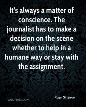 Roger Simpson  - It's always a matter of conscience. The journalist has to make a decision on the scene whether to help in a humane way or stay with the assignment.