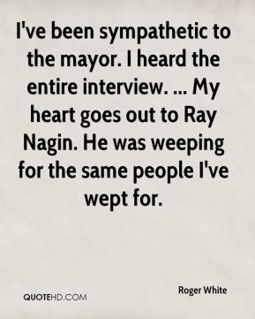 Roger White  - I've been sympathetic to the mayor. I heard the entire interview. ... My heart goes out to Ray Nagin. He was weeping for the same people I've wept for.