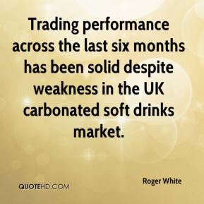 Roger White  - Trading performance across the last six months has been solid despite weakness in the UK carbonated soft drinks market.