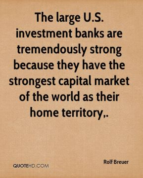 The large U.S. investment banks are tremendously strong because they have the strongest capital market of the world as their home territory.