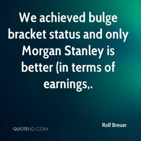 We achieved bulge bracket status and only Morgan Stanley is better (in terms of earnings.