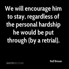 We will encourage him to stay, regardless of the personal hardship he would be put through (by a retrial).