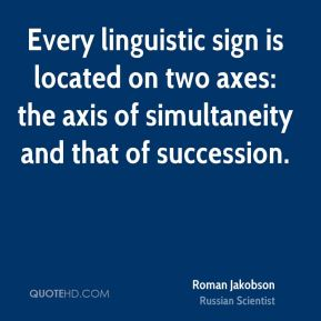 Roman Jakobson - Every linguistic sign is located on two axes: the axis of simultaneity and that of succession.