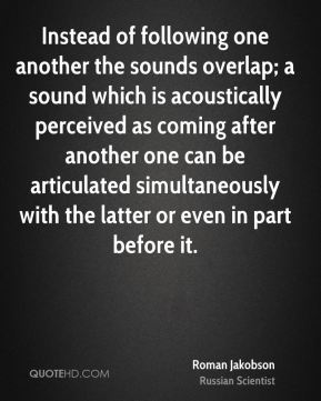 Roman Jakobson - Instead of following one another the sounds overlap; a sound which is acoustically perceived as coming after another one can be articulated simultaneously with the latter or even in part before it.