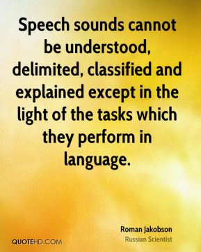 Speech sounds cannot be understood, delimited, classified and explained except in the light of the tasks which they perform in language.