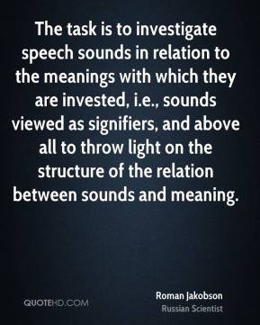 Roman Jakobson - The task is to investigate speech sounds in relation to the meanings with which they are invested, i.e., sounds viewed as signifiers, and above all to throw light on the structure of the relation between sounds and meaning.