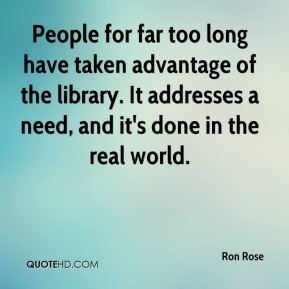 Ron Rose  - People for far too long have taken advantage of the library. It addresses a need, and it's done in the real world.