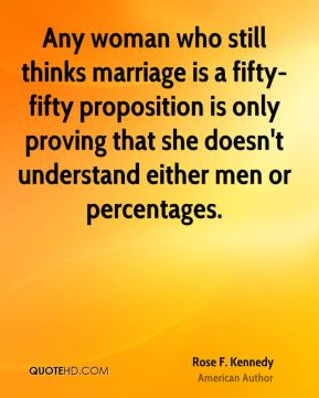 Any woman who still thinks marriage is a fifty-fifty proposition is only proving that she doesn't understand either men or percentages.