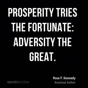 Rose F. Kennedy  - Prosperity tries the fortunate: adversity the great.