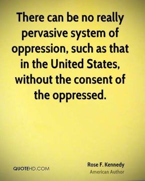 Rose F. Kennedy  - There can be no really pervasive system of oppression, such as that in the United States, without the consent of the oppressed.