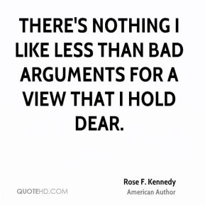 Rose F. Kennedy  - There's nothing I like less than bad arguments for a view that I hold dear.