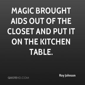 Roy Johnson  - Magic brought AIDS out of the closet and put it on the kitchen table.