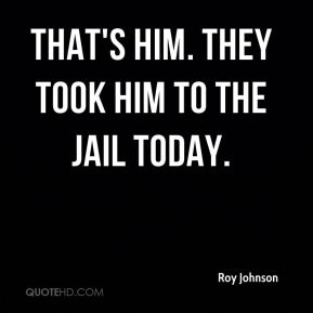 Roy Johnson  - That's him. They took him to the jail today.