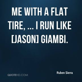Ruben Sierra  - Me with a flat tire, ... I run like [Jason] Giambi.