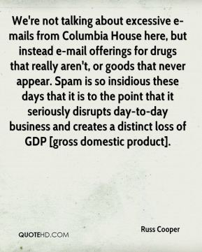 We're not talking about excessive e-mails from Columbia House here, but instead e-mail offerings for drugs that really aren't, or goods that never appear. Spam is so insidious these days that it is to the point that it seriously disrupts day-to-day business and creates a distinct loss of GDP [gross domestic product].